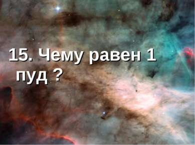 15. Чему равен 1 пуд ?