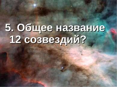 5. Общее название 12 созвездий?