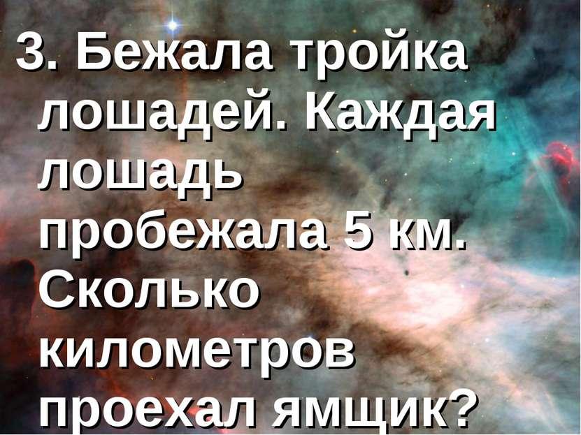 3. Бежала тройка лошадей. Каждая лошадь пробежала 5 км. Сколько километров пр...