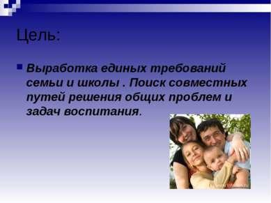 Цель: Выработка единых требований семьи и школы . Поиск совместных путей реше...