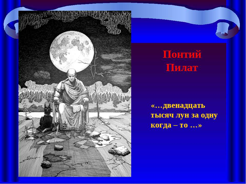 Понтий Пилат «…двенадцать тысяч лун за одну когда – то …»