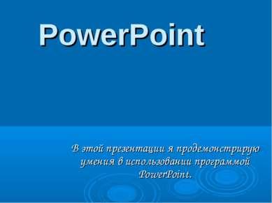 PowerPoint В этой презентации я продемонстрирую умения в использовании програ...