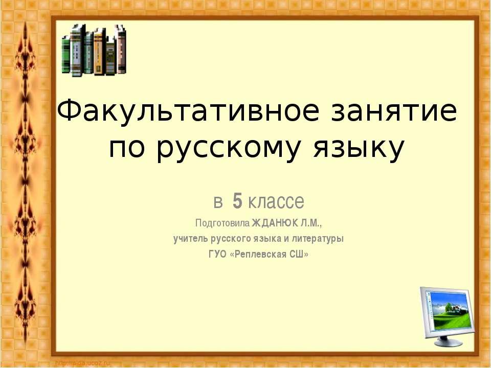 Факультативное занятие по русскому языку в 5 классе Подготовила ЖДАНЮК Л.М., ...