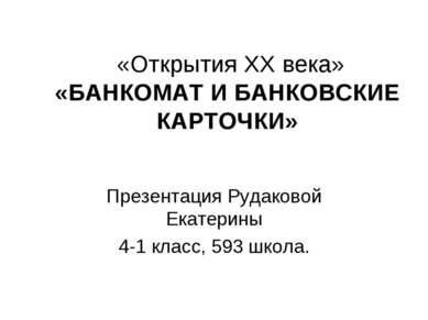 «Открытия ХХ века» «БАНКОМАТ И БАНКОВСКИЕ КАРТОЧКИ» Презентация Рудаковой Ека...
