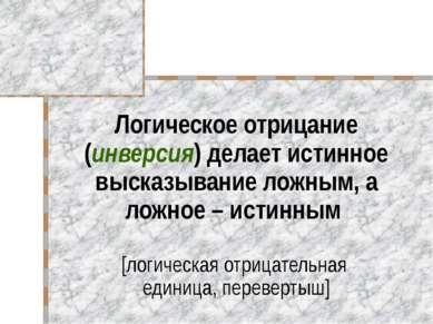 Логическое отрицание (инверсия) делает истинное высказывание ложным, а ложное...