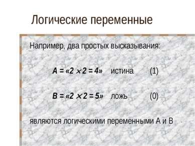 Логические переменные Например, два простых высказывания: А = «2 2 = 4» истин...