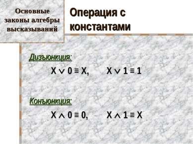 Операция с константами Дизъюнкция: X 0 ≡ X, X 1 ≡ 1 Конъюнкция: X 0 ≡ 0, X 1 ...
