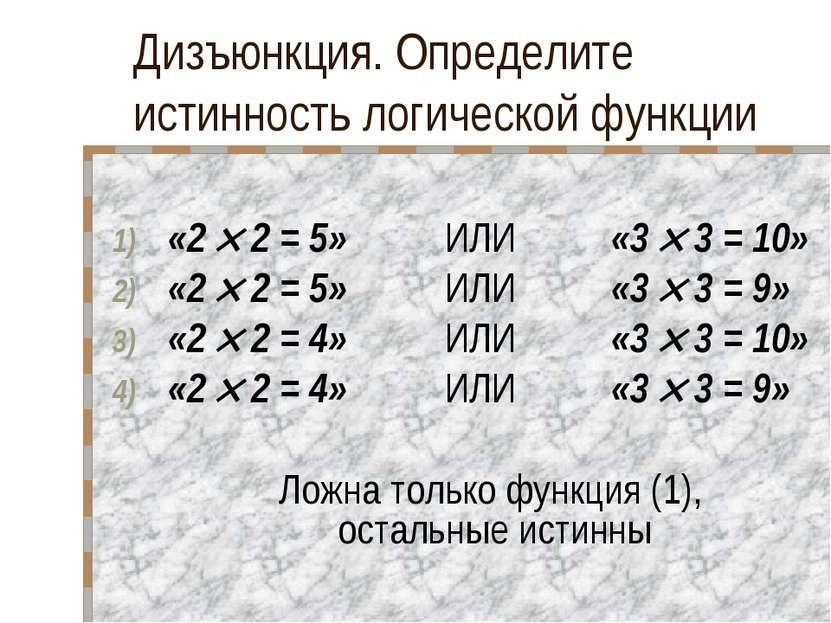 Дизъюнкция. Определите истинность логической функции «2 2 = 5» ИЛИ «3 3 = 10»...