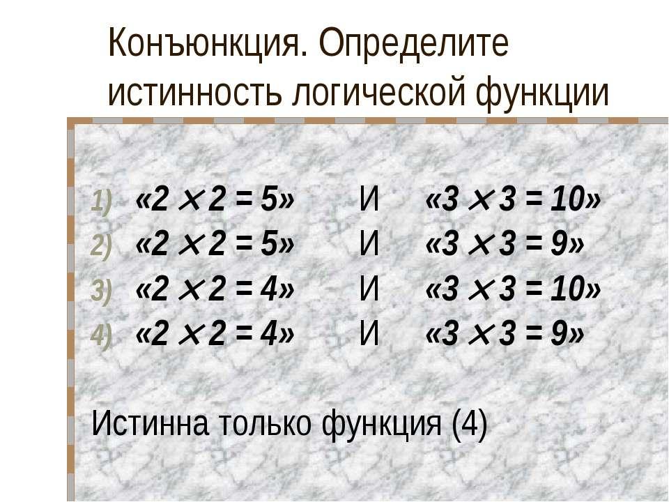 Конъюнкция. Определите истинность логической функции «2 2 = 5» И «3 3 = 10» «...