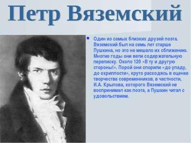 Один из самых близких друзей поэта. Вяземский был на семь лет старше Пушкина,...