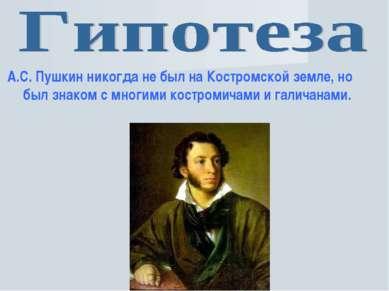 А.С. Пушкин никогда не был на Костромской земле, но был знаком с многими кост...