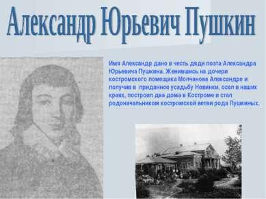 Имя Александр дано в честь дяди поэта Александра Юрьевича Пушкина. Женившись ...