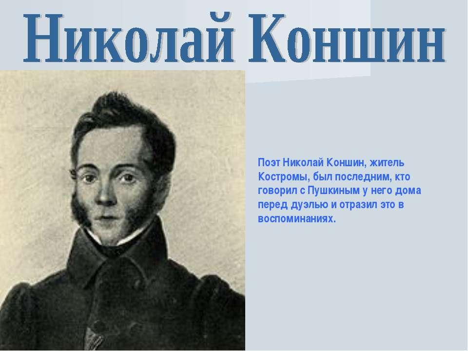 Поэт Николай Коншин, житель Костромы, был последним, кто говорил с Пушкиным у...