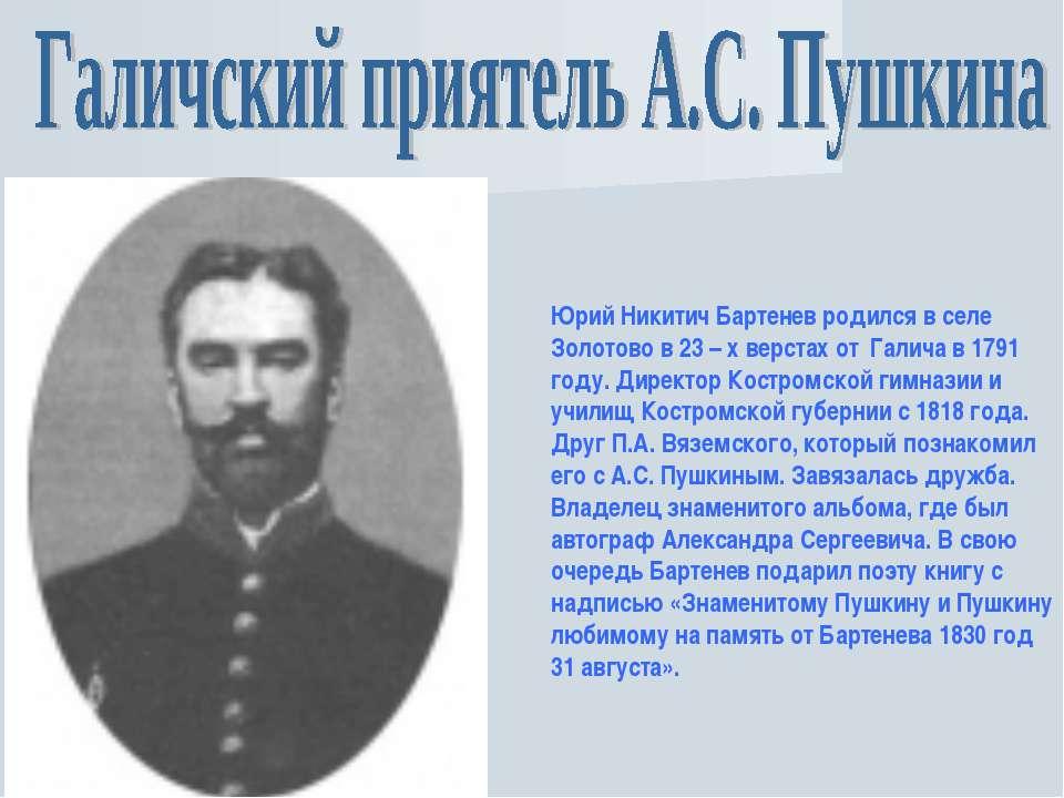 Юрий Никитич Бартенев родился в селе Золотово в 23 – х верстах от Галича в 17...