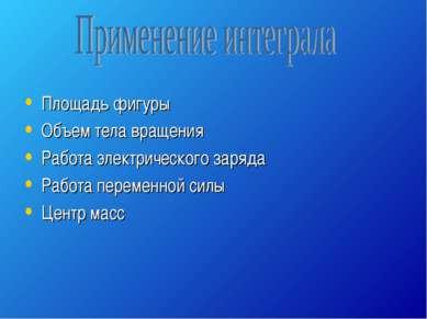 Площадь фигуры Объем тела вращения Работа электрического заряда Работа переме...
