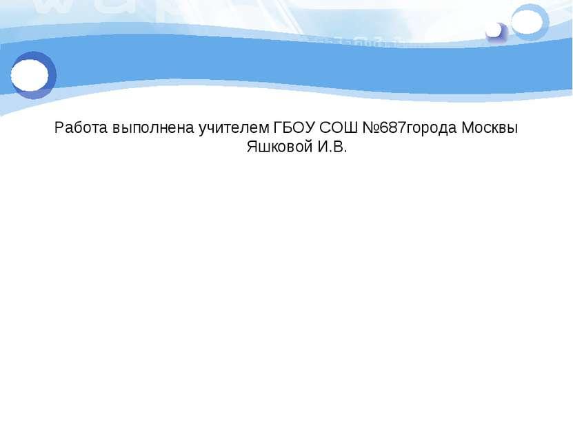 Работа выполнена учителем ГБОУ СОШ №687города Москвы Яшковой И.В.