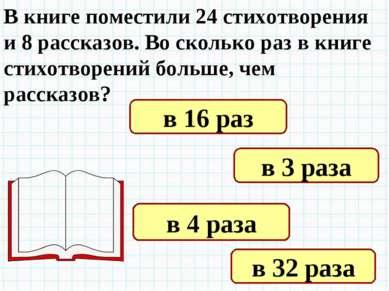 В книге поместили 24 стихотворения и 8 рассказов. Во сколько раз в книге стих...