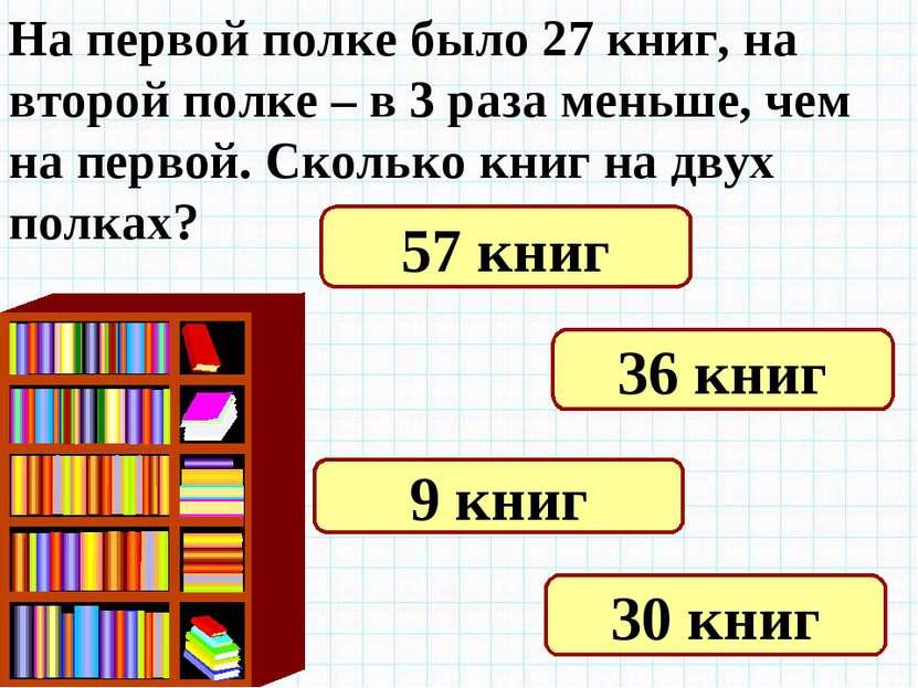 На первой полке было 27 книг, на второй полке – в 3 раза меньше, чем на перво...