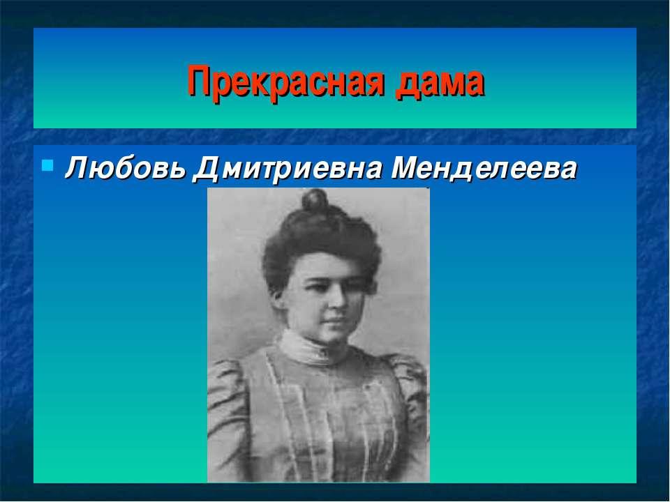 Прекрасная дама Любовь Дмитриевна Менделеева