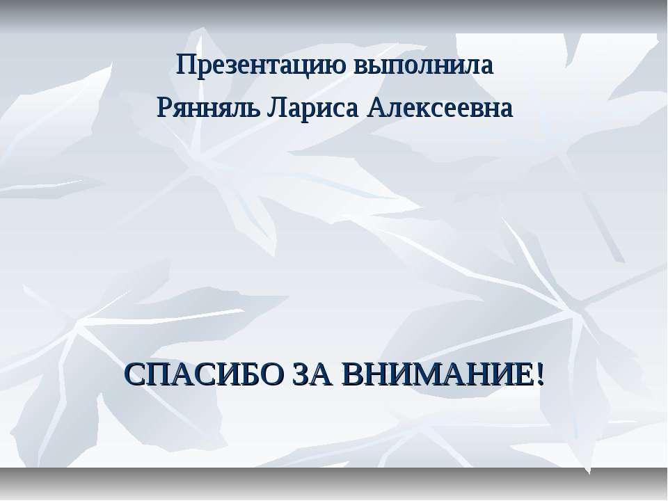 Презентацию выполнила Рянняль Лариса Алексеевна СПАСИБО ЗА ВНИМАНИЕ!