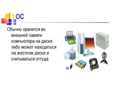ОС Обычно хранится во внешней памяти компьютера на диске либо может находитьс...