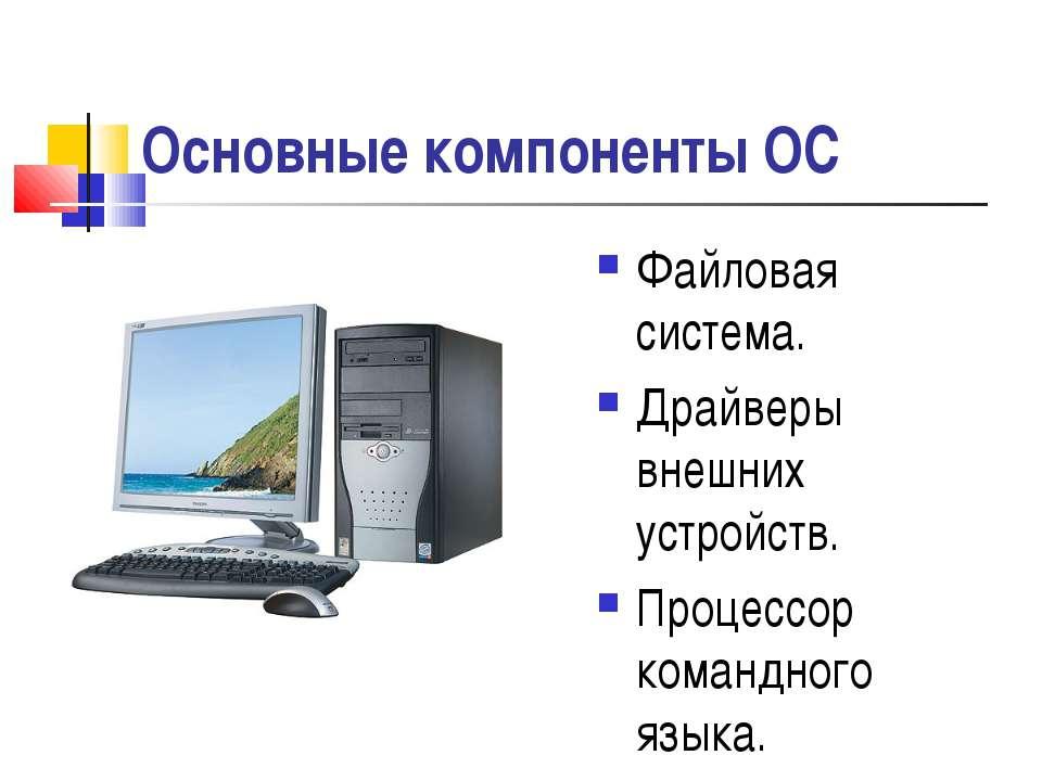 Основные компоненты ОС Файловая система. Драйверы внешних устройств. Процессо...