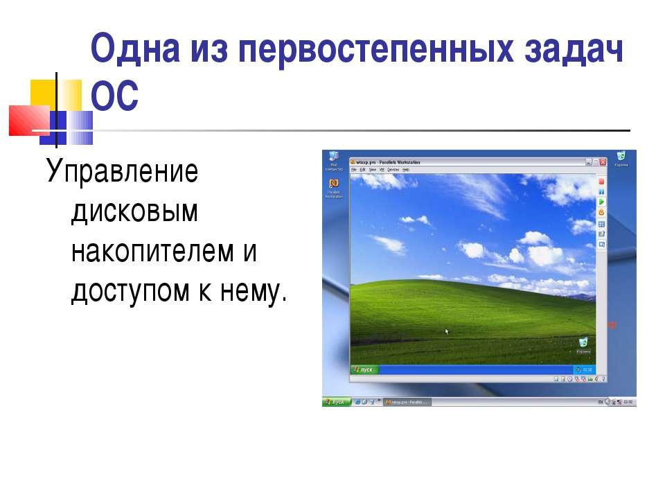 Одна из первостепенных задач ОС Управление дисковым накопителем и доступом к ...