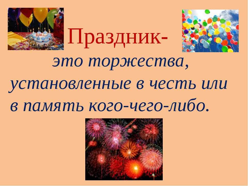 Праздник- это торжества, установленные в честь или в память кого-чего-либо.