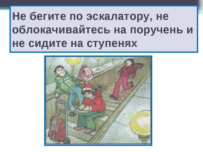 Не бегите по эскалатору, не облокачивайтесь на поручень и не сидите на ступенях