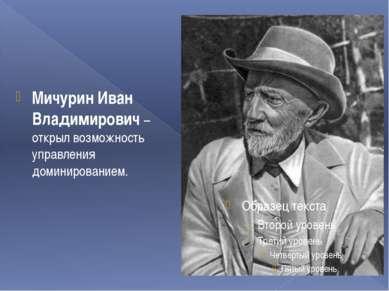 Мичурин Иван Владимирович – открыл возможность управления доминированием.