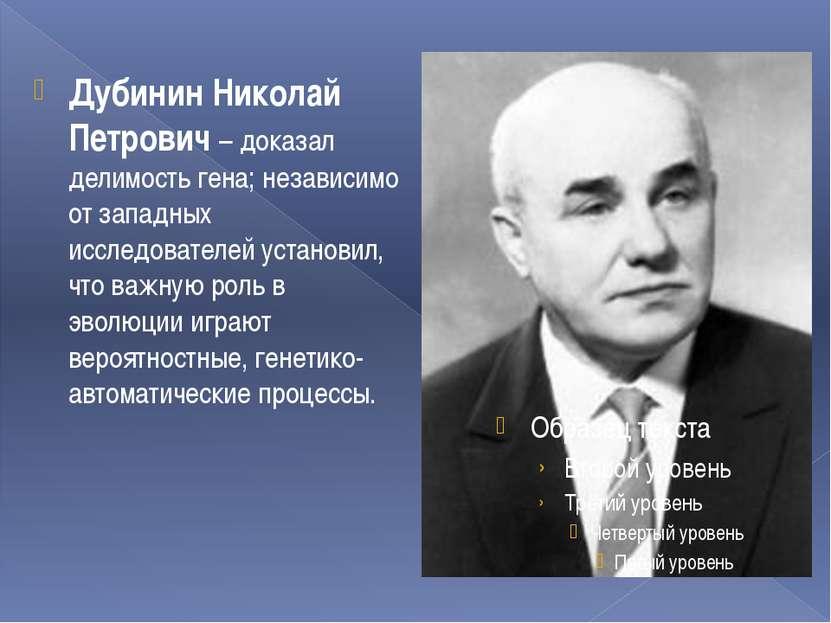 Дубинин Николай Петрович – доказал делимость гена; независимо от западных исс...