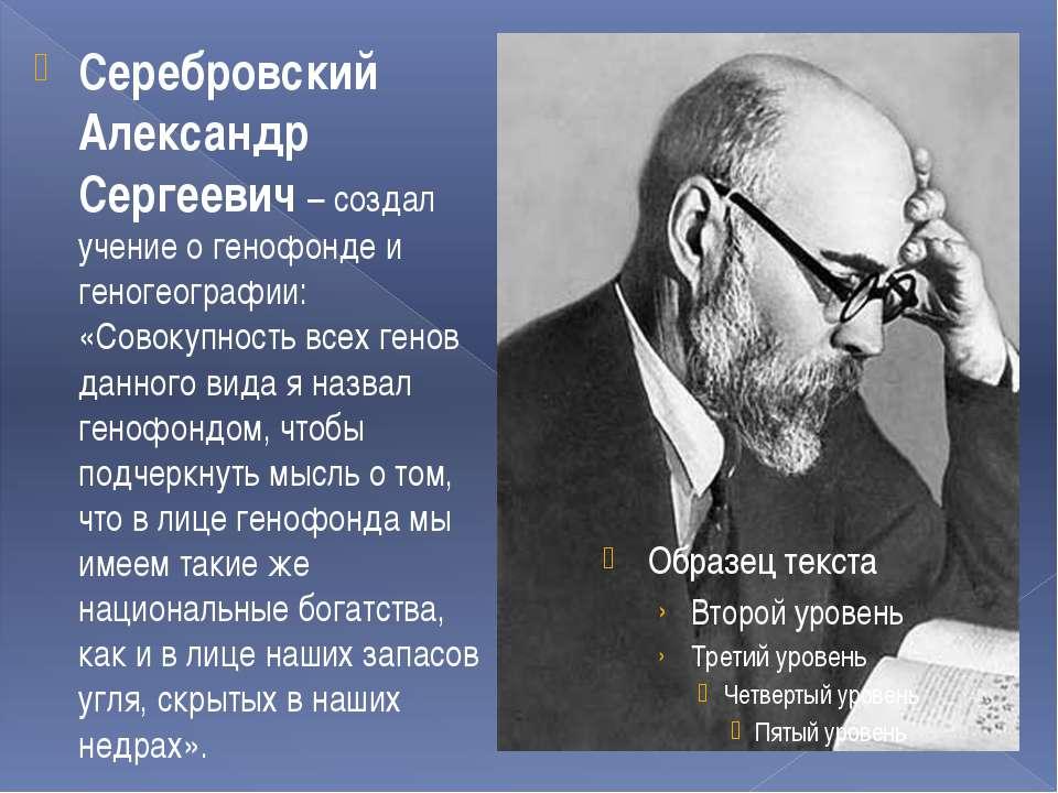 Серебровский Александр Сергеевич – создал учение о генофонде и геногеографии:...