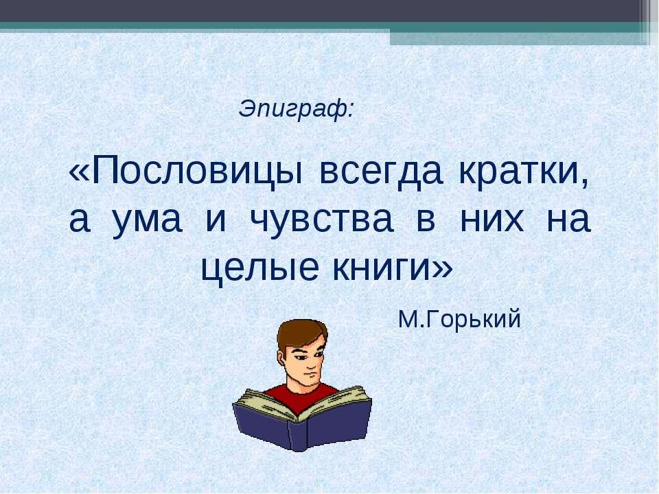 «Пословицы всегда кратки, а ума и чувства в них на целые книги» Эпиграф: М.Го...