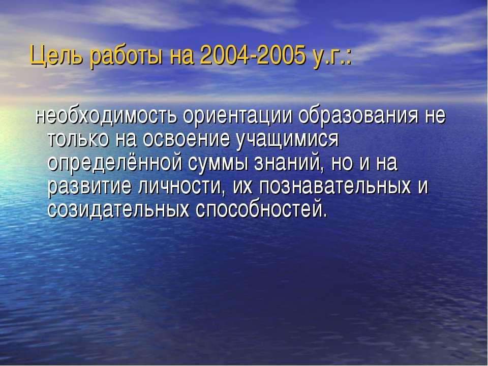 Цель работы на 2004-2005 у.г.: необходимость ориентации образования не только...