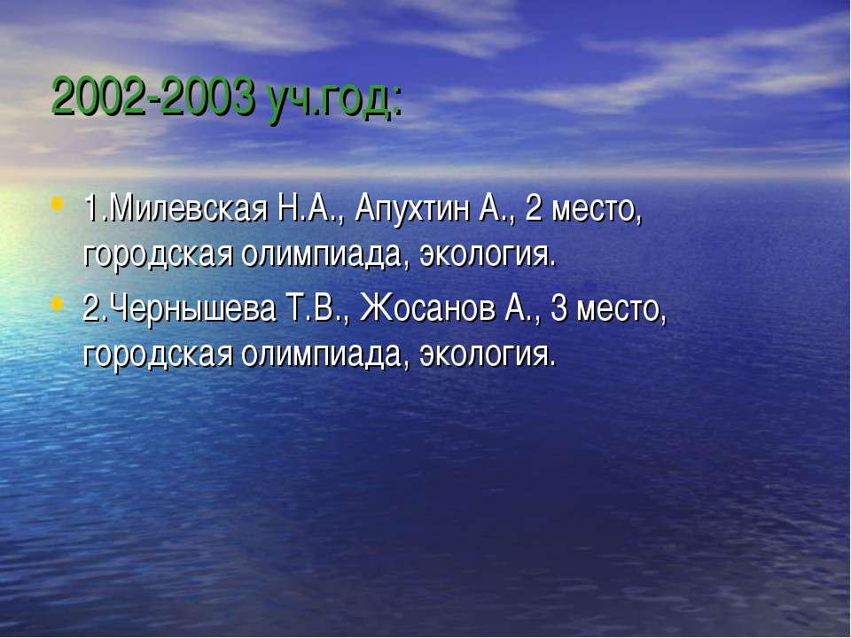 2002-2003 уч.год: 1.Милевская Н.А., Апухтин А., 2 место, городская олимпиада,...