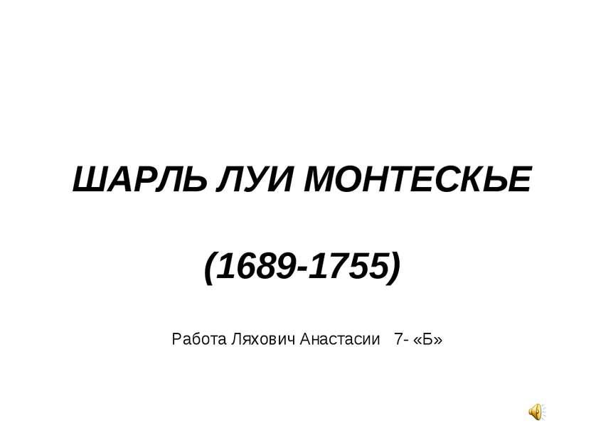 ШАРЛЬ ЛУИ МОНТЕСКЬЕ (1689-1755) Работа Ляхович Анастасии 7- «Б»