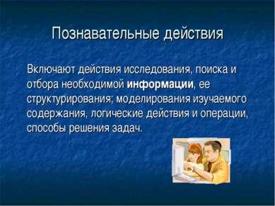 Познавательные действия Включают действия исследования, поиска и отбора необх...