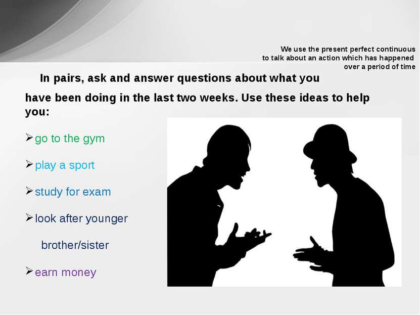 In pairs, ask and answer questions about what you have been doing in the last...