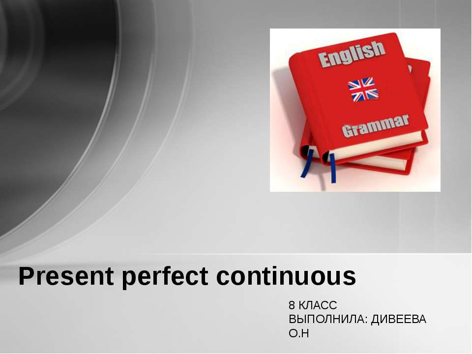 Present perfect continuous 8 КЛАСС ВЫПОЛНИЛА: ДИВЕЕВА О.Н