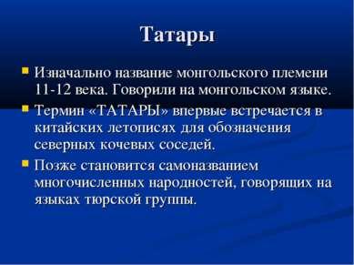 Татары Изначально название монгольского племени 11-12 века. Говорили на монго...