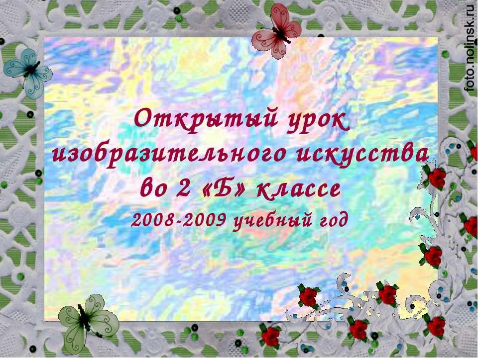 Открытый урок изобразительного искусства во 2 «Б» классе 2008-2009 учебный год