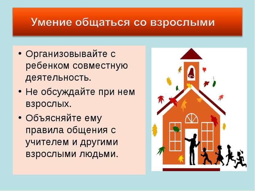 Организовывайте с ребенком совместную деятельность. Не обсуждайте при нем взр...