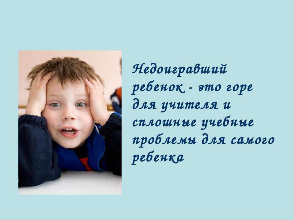 Недоигравший ребенок - это горе для учителя и сплошные учебные проблемы для с...