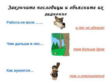 Закончите пословицы и объясните их значение Работа не волк …… в лес не убежит...