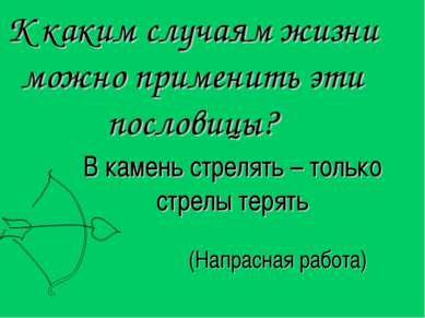 В камень стрелять – только стрелы терять К каким случаям жизни можно применит...