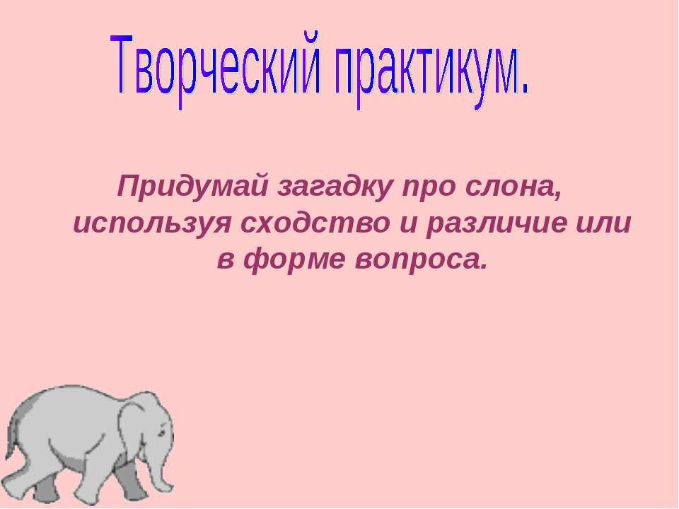 Придумай загадку про слона, используя сходство и различие или в форме вопроса.