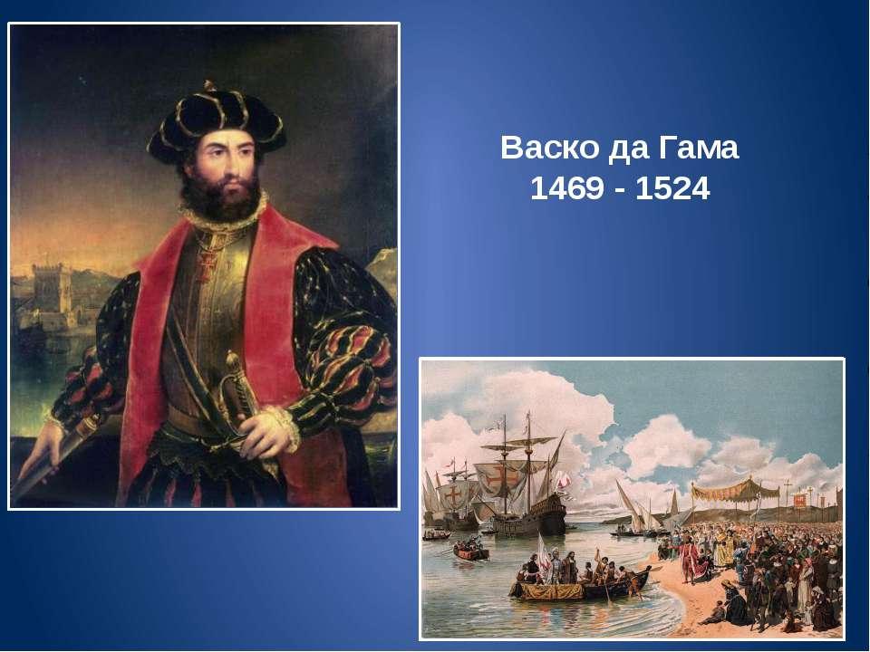 Васко да Гама 1469 - 1524