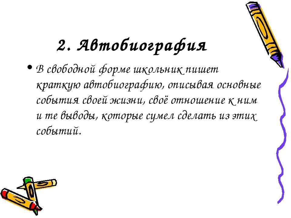 2. Автобиография В свободной форме школьник пишет краткую автобиографию, опис...