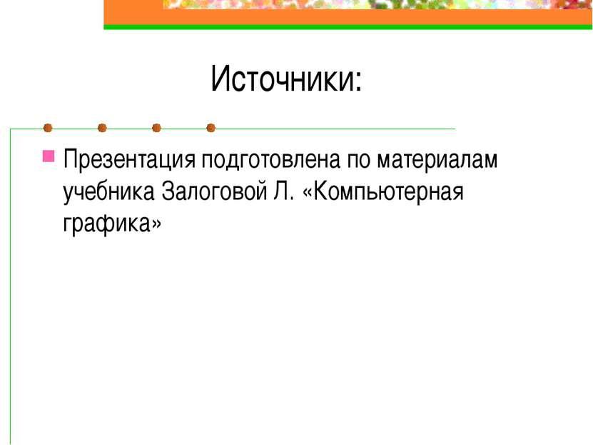 Источники: Презентация подготовлена по материалам учебника Залоговой Л. «Комп...