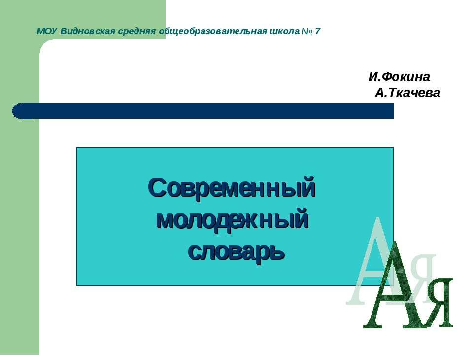 МОУ Видновская средняя общеобразовательная школа № 7 И.Фокина А.Ткачева Совре...
